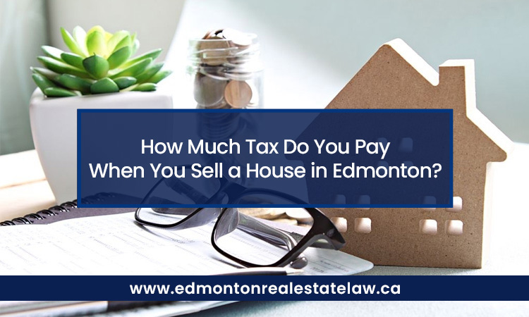 How Much Tax Do You Pay When You Sell a House in Edmonton?