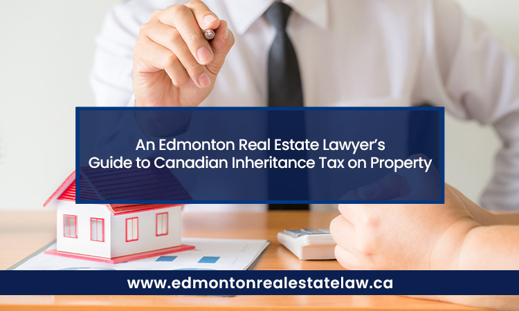 An Edmonton Real Estate Lawyer's Guide to Canadian Inheritance Tax on Property