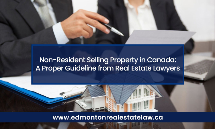 Non-Resident Selling Property in Canada: A Proper Guideline from Real Estate Lawyers